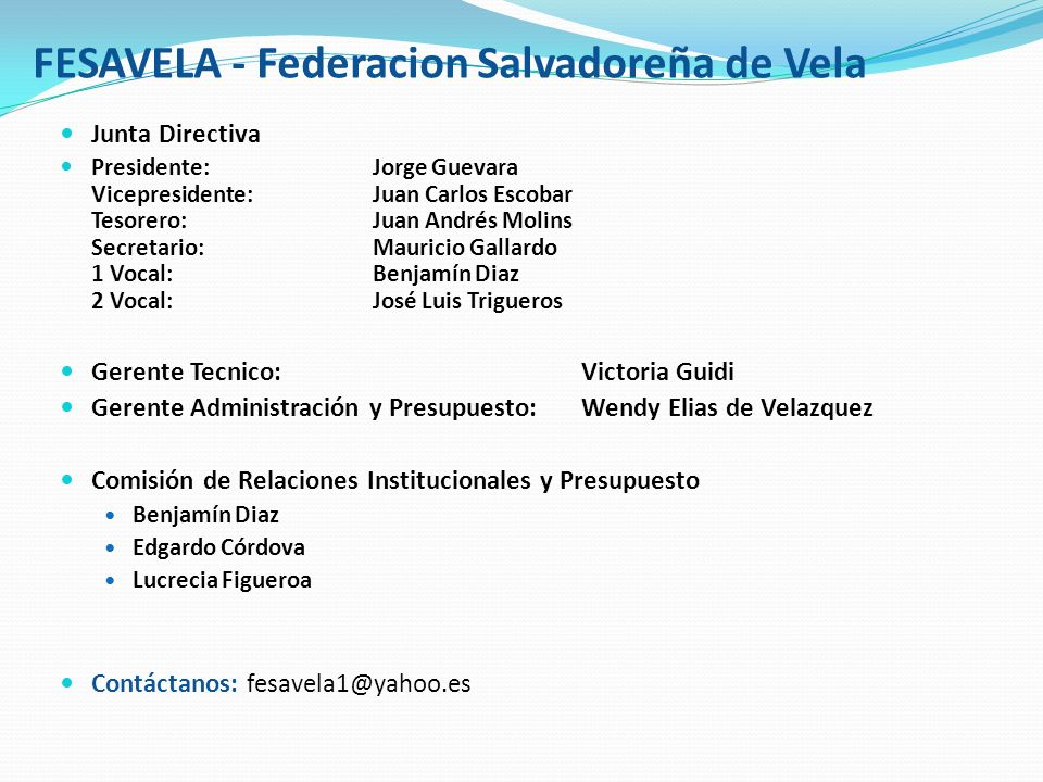 FESAVELA - Federacion Salvadoreña de Vela Junta Directiva Presidente:Jorge Guevara Vicepresidente: Juan Carlos Escobar Tesorero: Juan Andrés Molins Se
