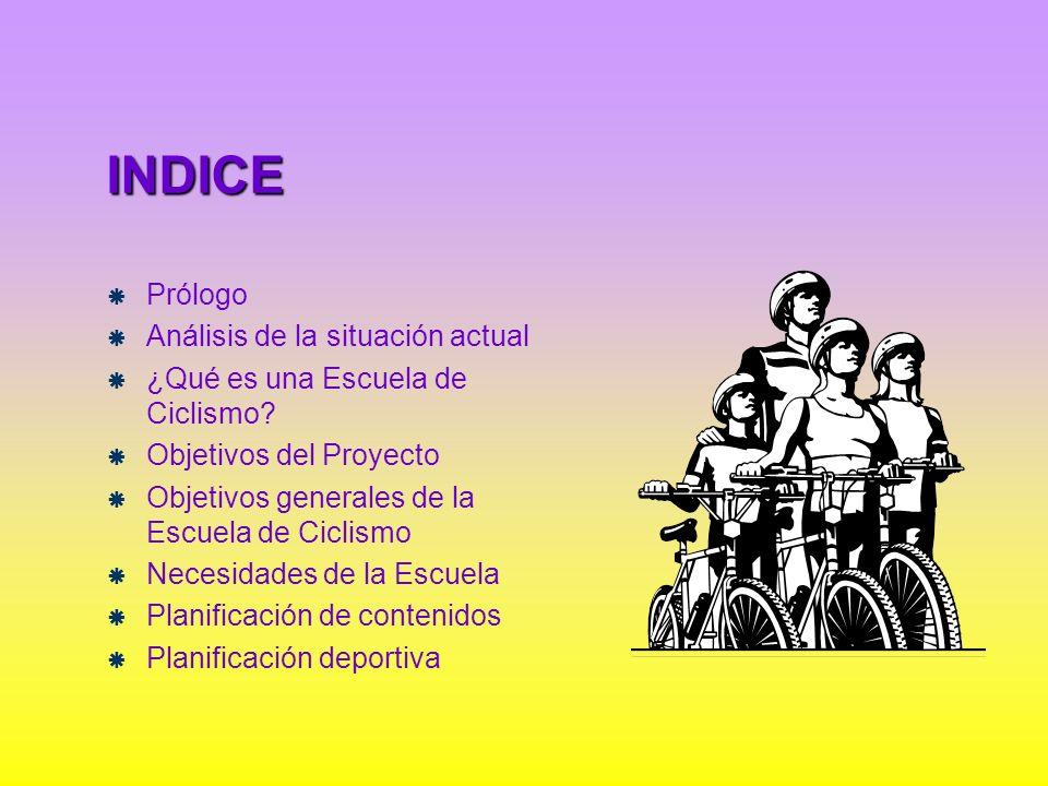 INDICE Prólogo Análisis de la situación actual ¿Qué es una Escuela de Ciclismo? Objetivos del Proyecto Objetivos generales de la Escuela de Ciclismo N