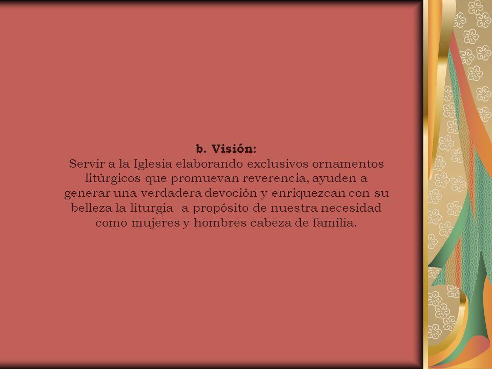 b. Visión: Servir a la Iglesia elaborando exclusivos ornamentos litúrgicos que promuevan reverencia, ayuden a generar una verdadera devoción y enrique