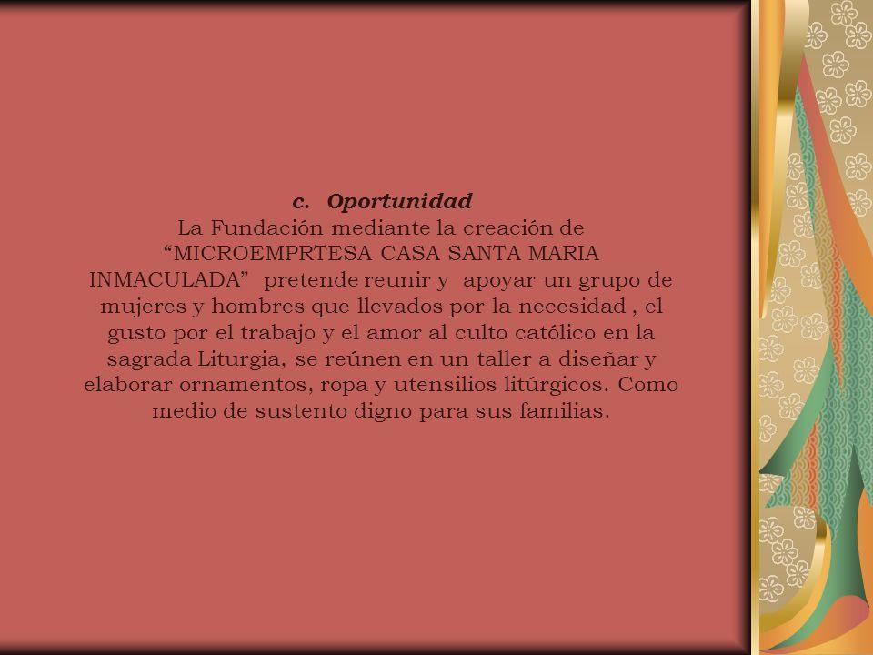 c. Oportunidad La Fundación mediante la creación de MICROEMPRTESA CASA SANTA MARIA INMACULADA pretende reunir y apoyar un grupo de mujeres y hombres q