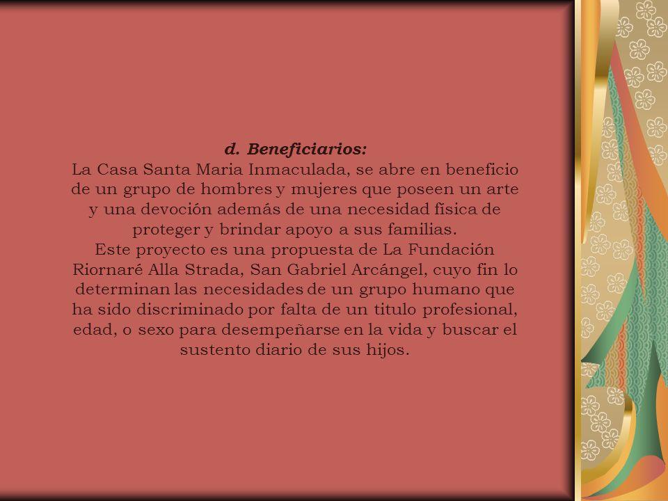d. Beneficiarios: La Casa Santa Maria Inmaculada, se abre en beneficio de un grupo de hombres y mujeres que poseen un arte y una devoción además de un