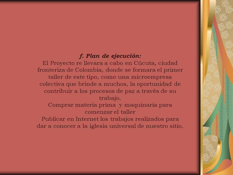 f. Plan de ejecución: El Proyecto re llevara a cabo en Cúcuta, ciudad fronteriza de Colombia, donde se formara el primer taller de este tipo, como una