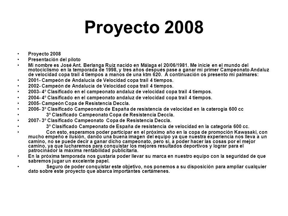 Proyecto 2008 Presentación del piloto Mi nombre es José Ant. Berlanga Ruiz nacido en Málaga el 20/06/1981. Me inicie en el mundo del motociclismo en l