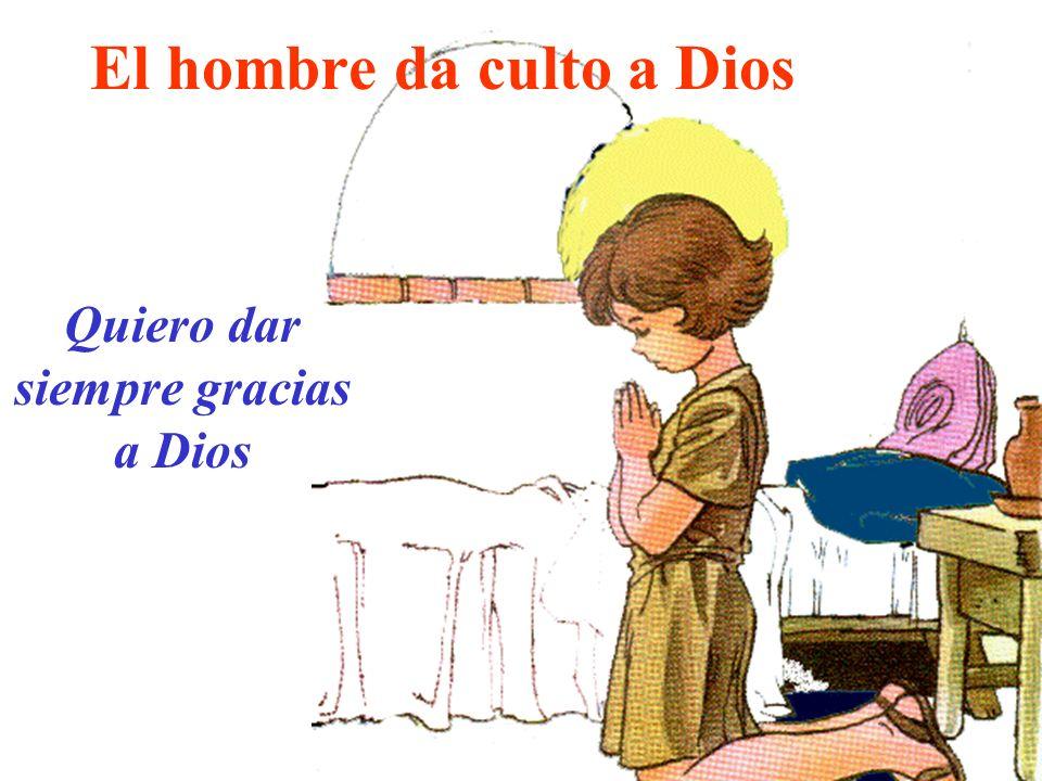 El hombre da culto a Dios Quiero dar siempre gracias a Dios