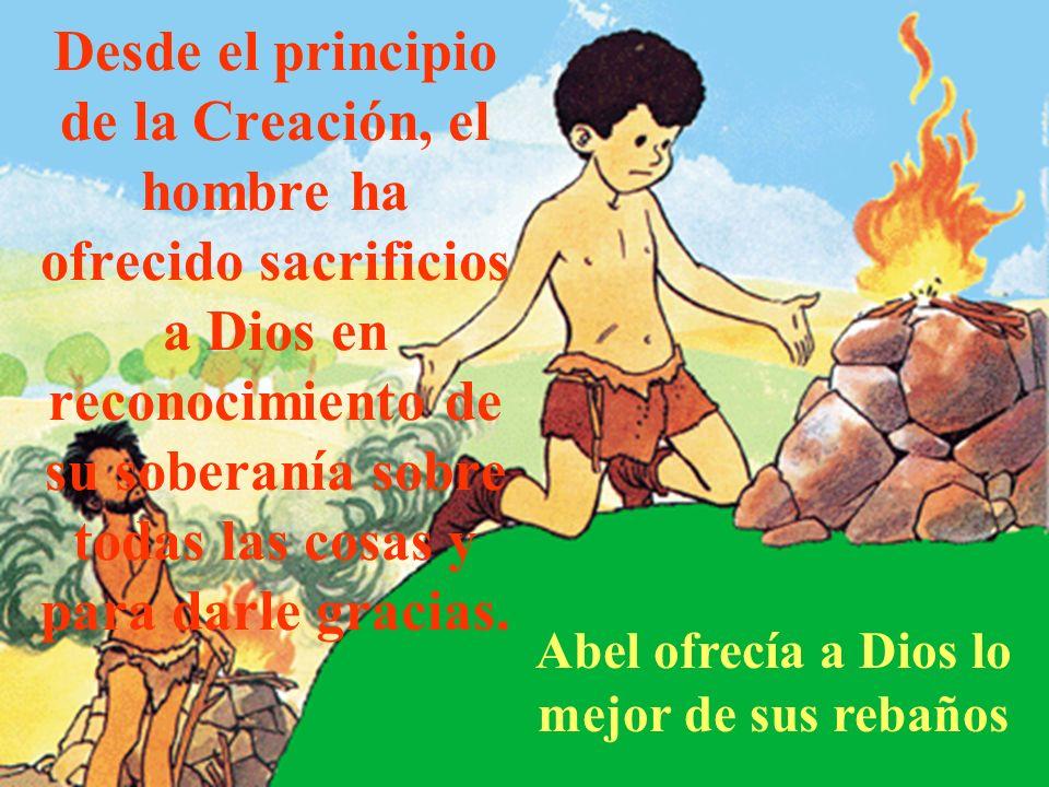Desde el principio de la Creación, el hombre ha ofrecido sacrificios a Dios en reconocimiento de su soberanía sobre todas las cosas y para darle graci