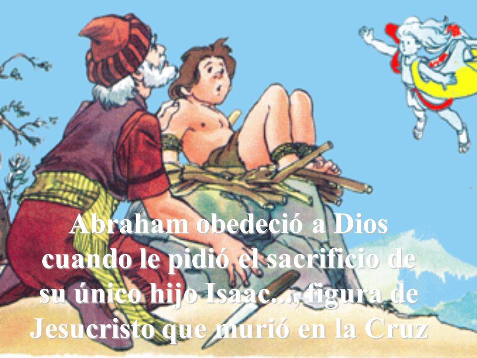 Abraham obedeció a Dios cuando le pidió el sacrificio de su único hijo Isaac..., figura de Jesucristo que murió en la Cruz