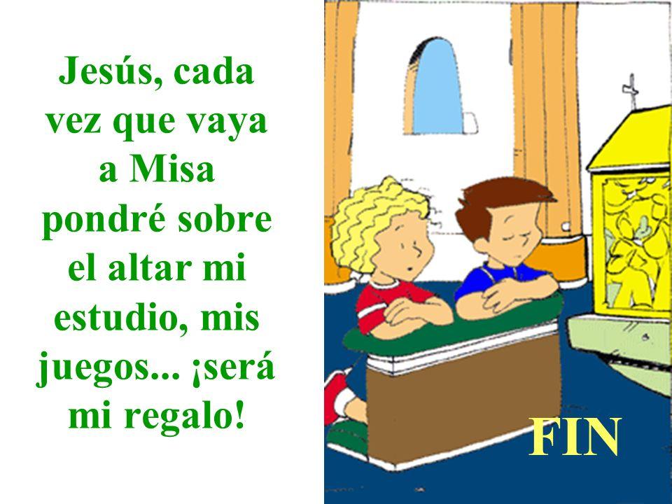 Jesús, cada vez que vaya a Misa pondré sobre el altar mi estudio, mis juegos... ¡será mi regalo! FIN