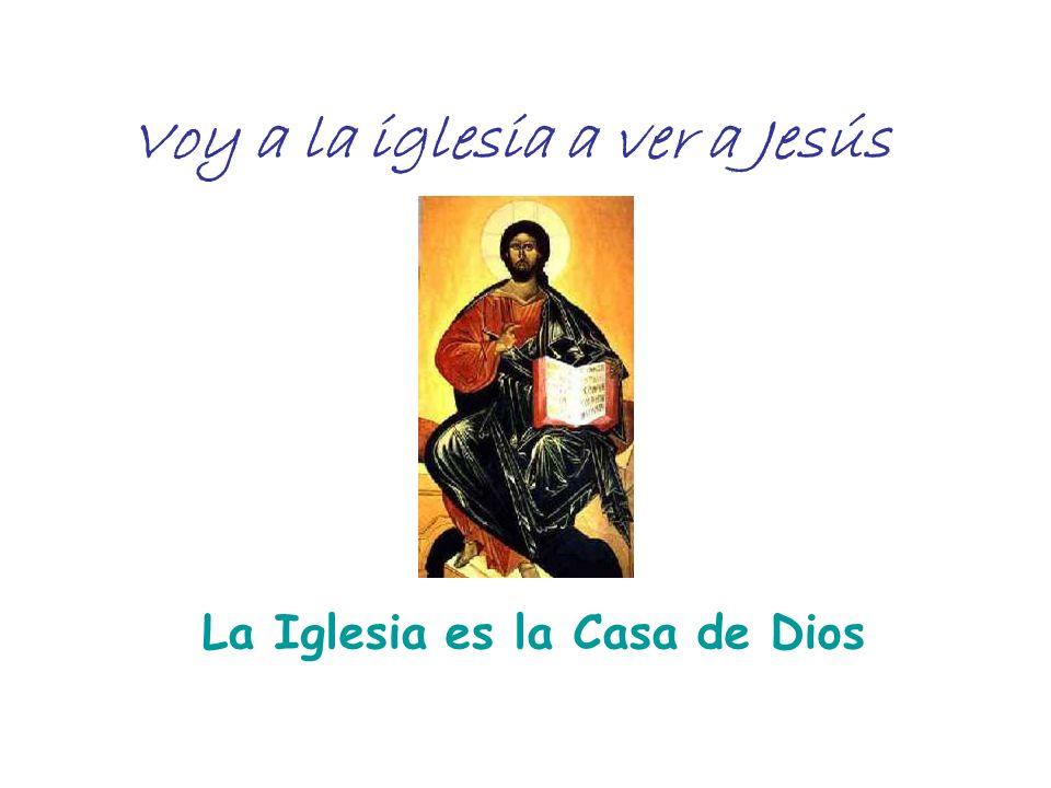 Voy a la iglesia a ver a Jesús La Iglesia es la Casa de Dios