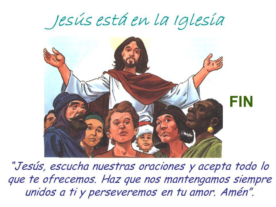 Jesús está en la Iglesia Jesús, escucha nuestras oraciones y acepta todo lo que te ofrecemos. Haz que nos mantengamos siempre unidos a ti y perseverem