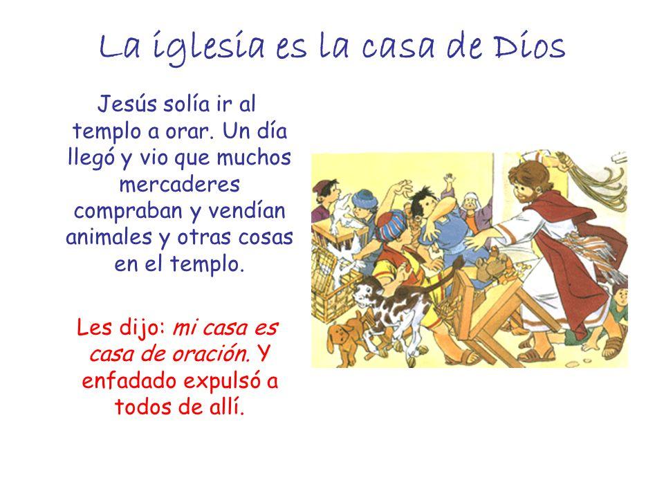 La iglesia es la casa de Dios Jesús solía ir al templo a orar. Un día llegó y vio que muchos mercaderes compraban y vendían animales y otras cosas en