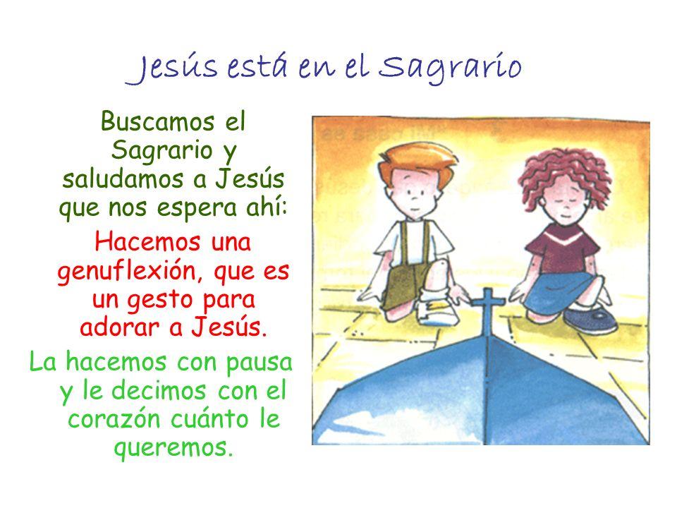 Jesús está en el Sagrario Buscamos el Sagrario y saludamos a Jesús que nos espera ahí: Hacemos una genuflexión, que es un gesto para adorar a Jesús. L