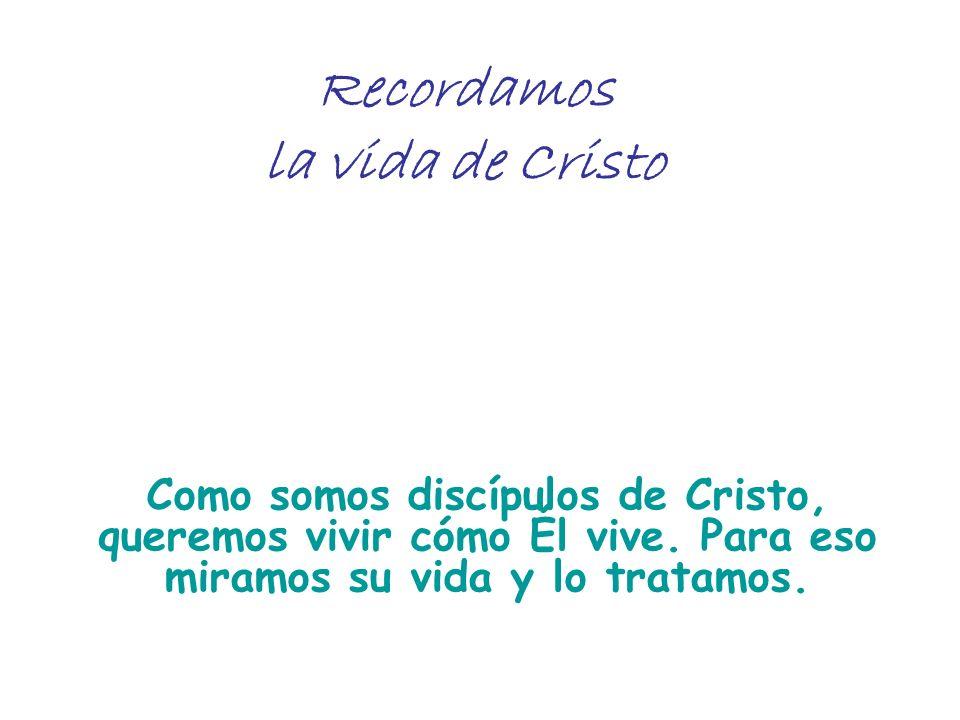 Recordamos la vida de Cristo Como somos discípulos de Cristo, queremos vivir cómo Él vive. Para eso miramos su vida y lo tratamos.