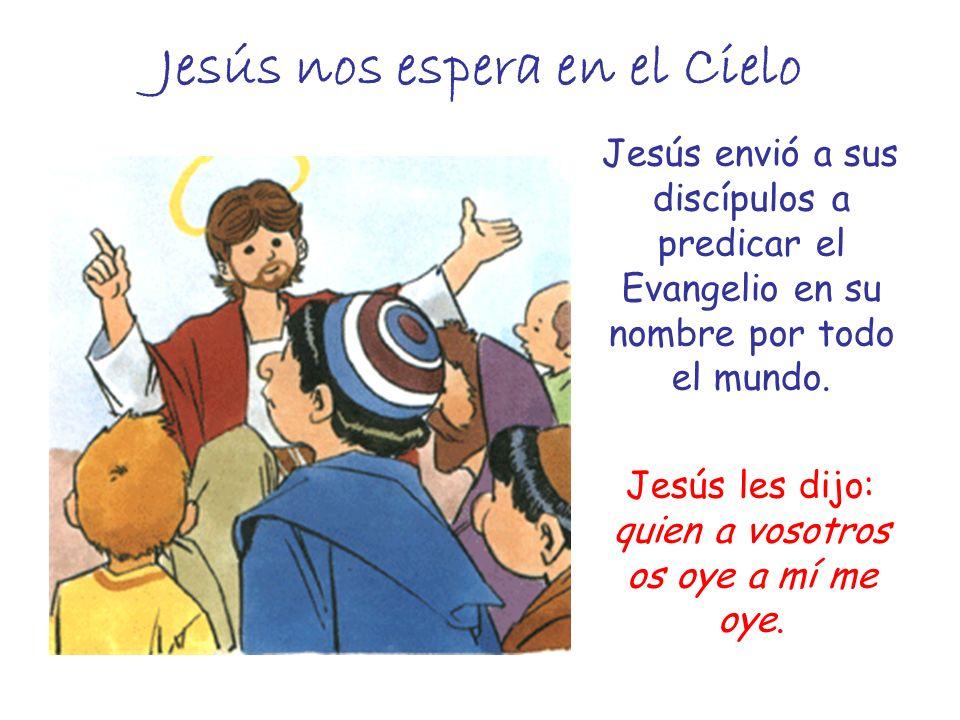 Jesús nos espera en el Cielo Jesús envió a sus discípulos a predicar el Evangelio en su nombre por todo el mundo. Jesús les dijo: quien a vosotros os