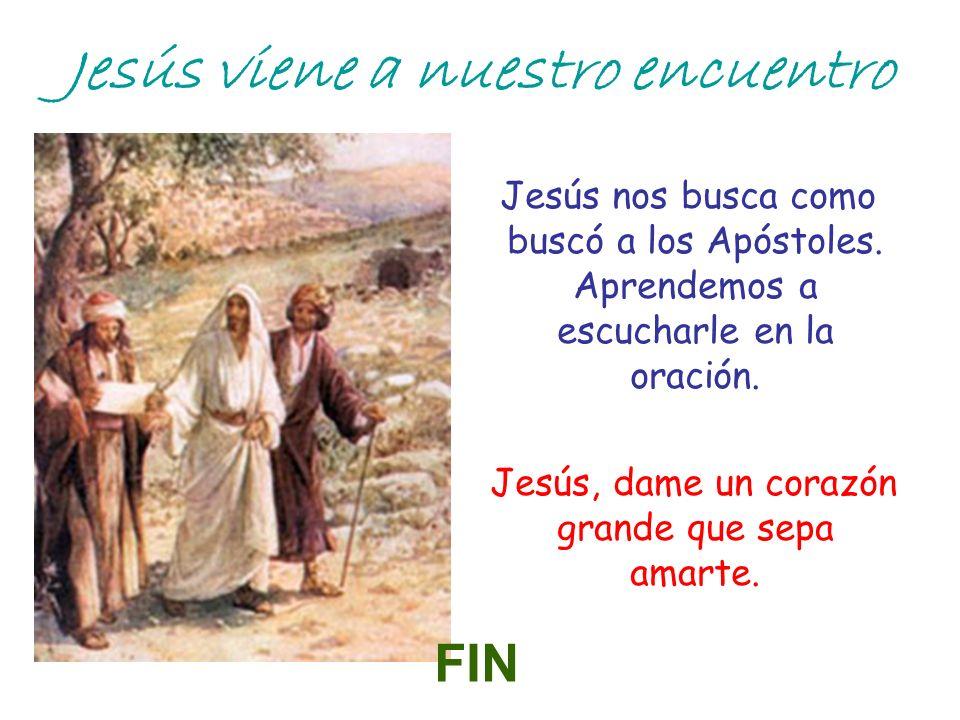 Jesús viene a nuestro encuentro Jesús nos busca como buscó a los Apóstoles. Aprendemos a escucharle en la oración. Jesús, dame un corazón grande que s