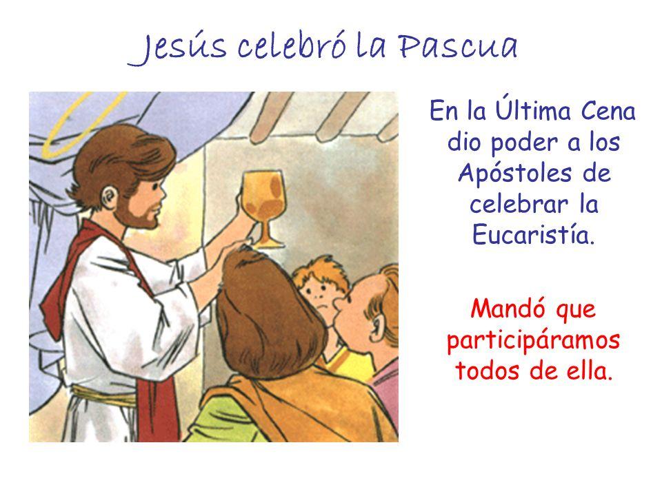 Jesús celebró la Pascua En la Última Cena dio poder a los Apóstoles de celebrar la Eucaristía. Mandó que participáramos todos de ella.