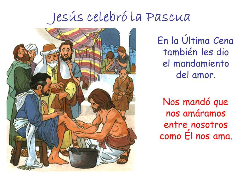 Jesús celebró la Pascua En la Última Cena también les dio el mandamiento del amor. Nos mandó que nos amáramos entre nosotros como Él nos ama.
