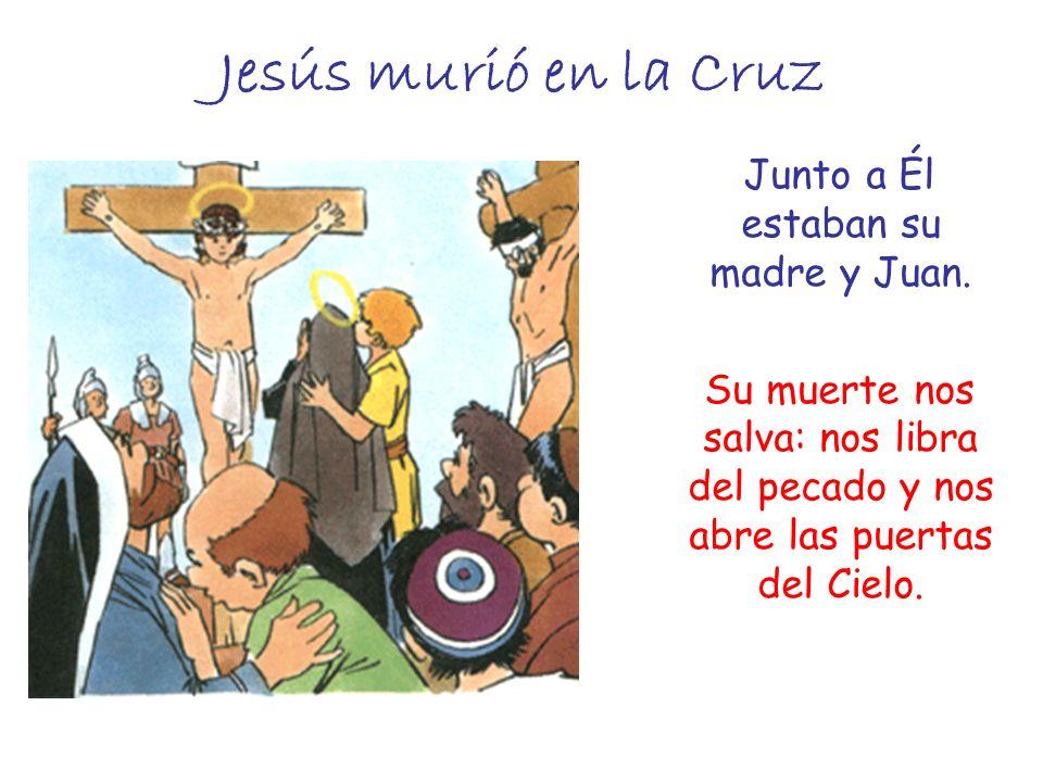 Jesús murió en la Cruz Junto a Él estaban su madre y Juan. Su muerte nos salva: nos libra del pecado y nos abre las puertas del Cielo.