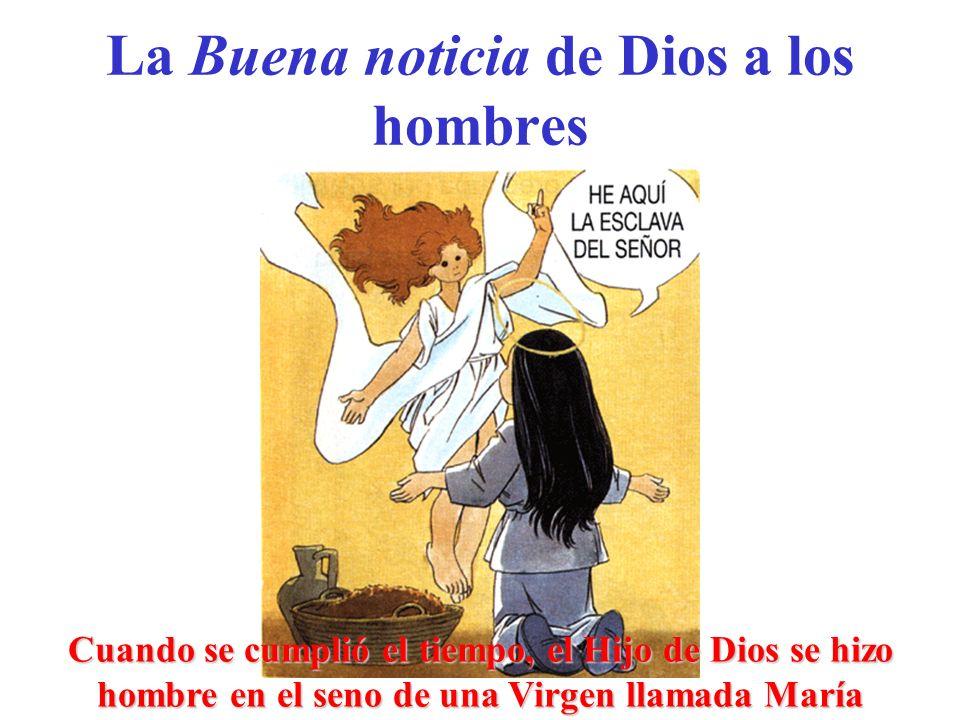 La Buena noticia de Dios a los hombres Cuando se cumplió el tiempo, el Hijo de Dios se hizo hombre en el seno de una Virgen llamada María