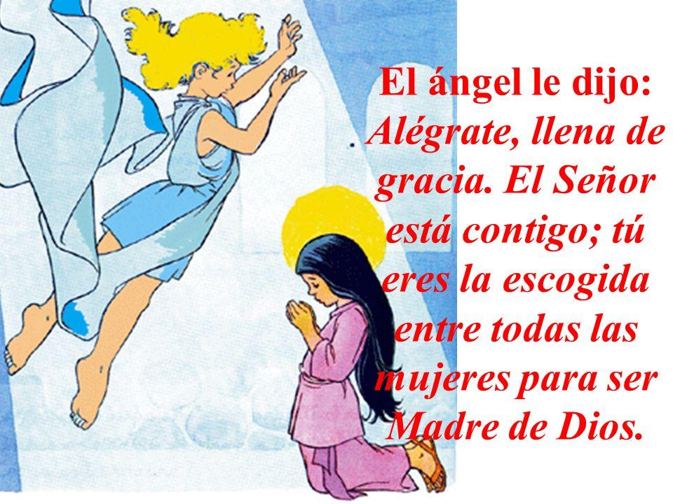 El ángel le dijo: Alégrate, llena de gracia. El Señor está contigo; tú eres la escogida entre todas las mujeres para ser Madre de Dios.