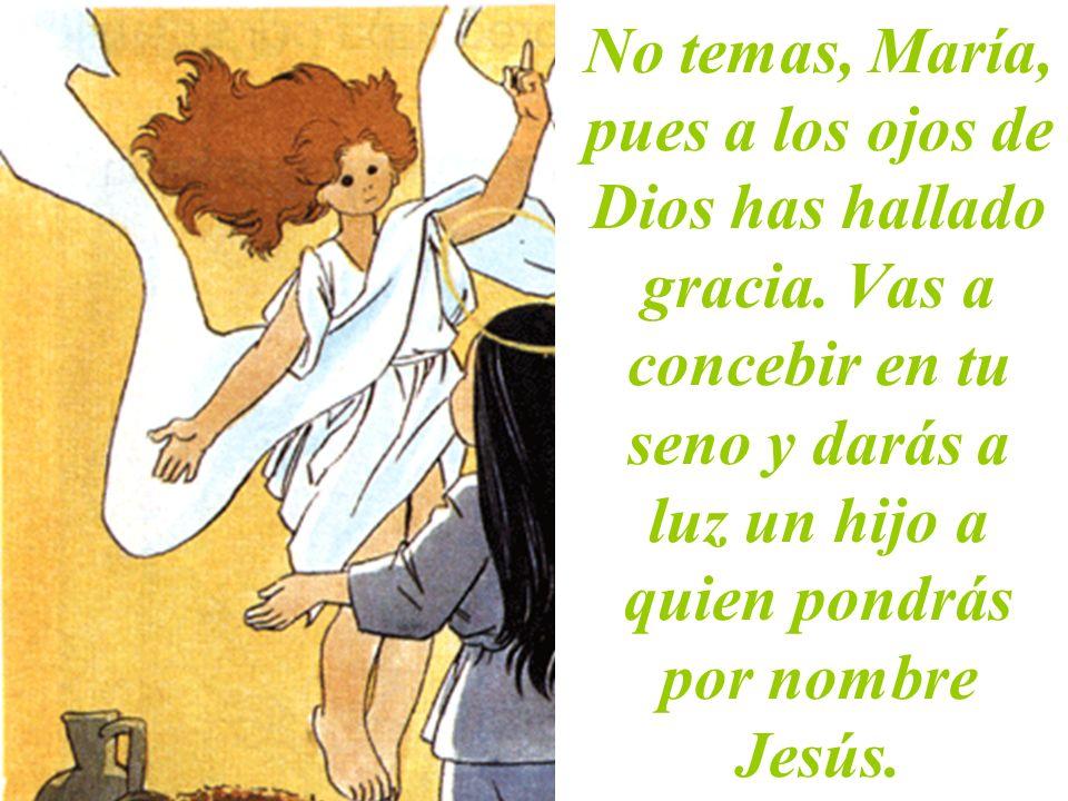 No temas, María, pues a los ojos de Dios has hallado gracia. Vas a concebir en tu seno y darás a luz un hijo a quien pondrás por nombre Jesús.