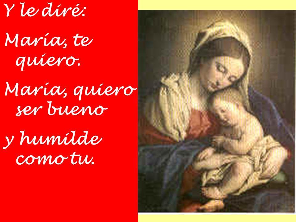 Y le diré: María, te quiero. María, quiero ser bueno y humilde como tu.