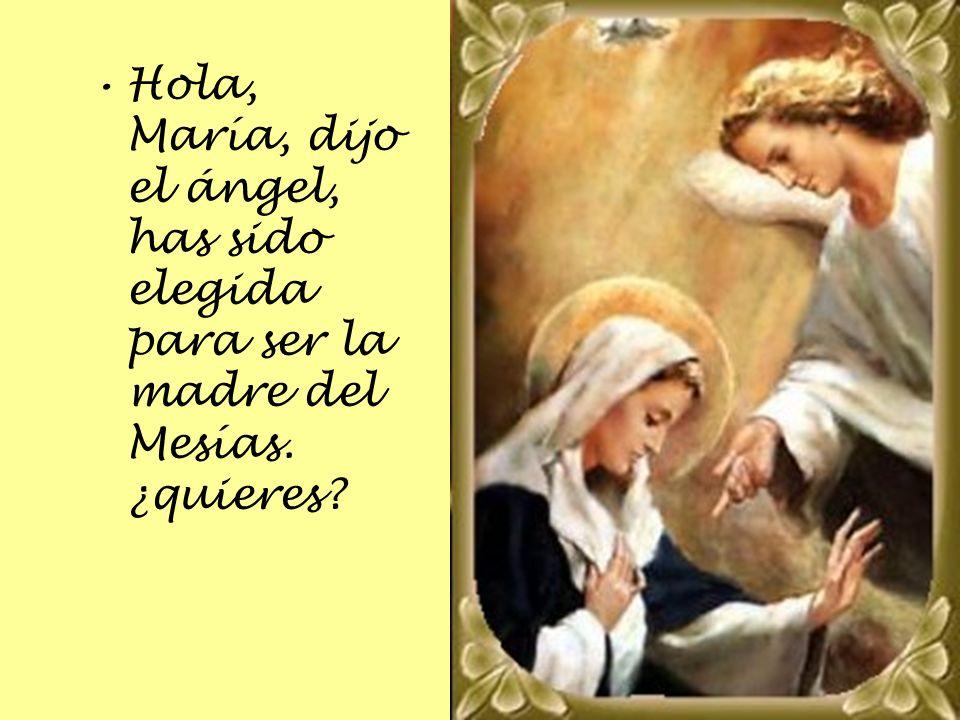 Hola, María, dijo el ángel, has sido elegida para ser la madre del Mesías. ¿quieres?