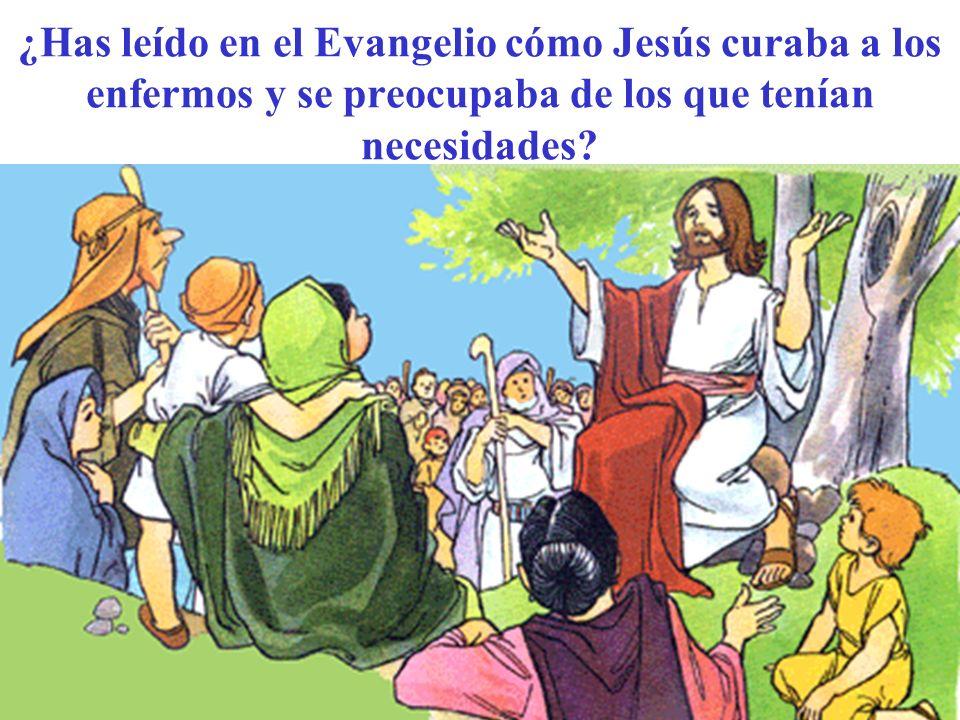 ¿Has leído en el Evangelio cómo Jesús curaba a los enfermos y se preocupaba de los que tenían necesidades?