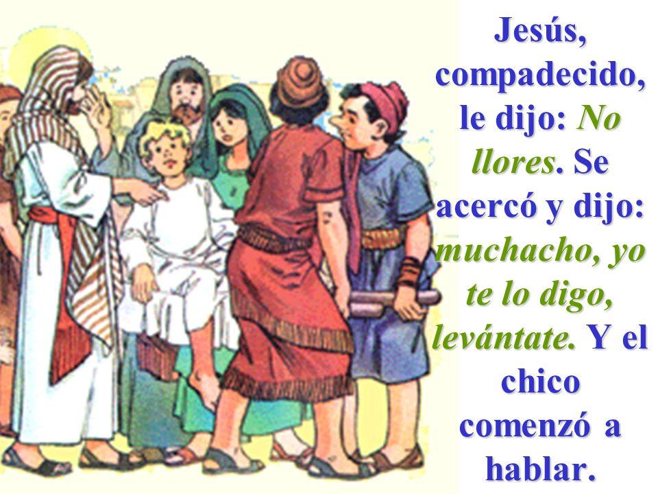 Jesús, compadecido, le dijo: No llores. Se acercó y dijo: muchacho, yo te lo digo, levántate. Y el chico comenzó a hablar.