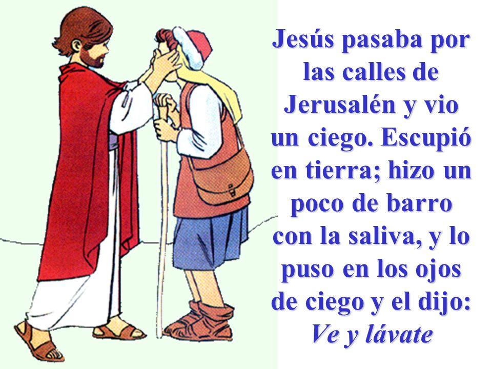 Jesús pasaba por las calles de Jerusalén y vio un ciego. Escupió en tierra; hizo un poco de barro con la saliva, y lo puso en los ojos de ciego y el d