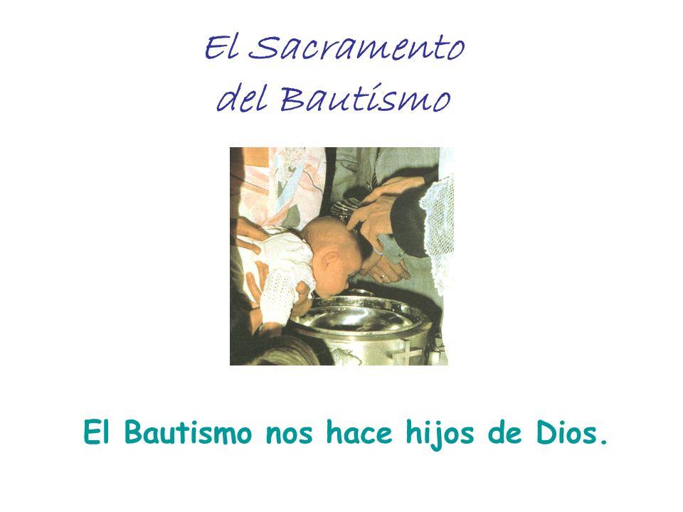 El Sacramento del Bautismo El Bautismo nos hace hijos de Dios.