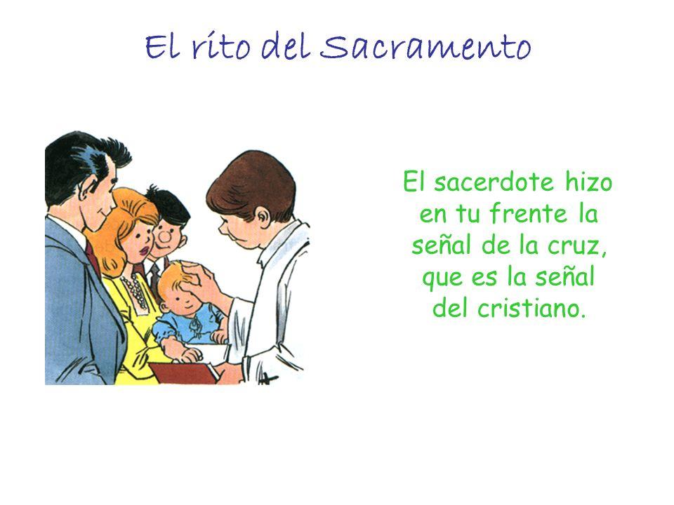 El rito del Sacramento El sacerdote hizo en tu frente la señal de la cruz, que es la señal del cristiano.