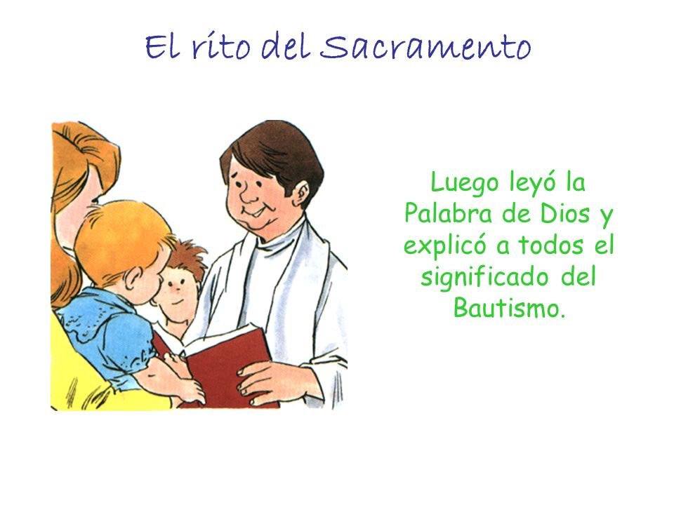 El rito del Sacramento Luego leyó la Palabra de Dios y explicó a todos el significado del Bautismo.