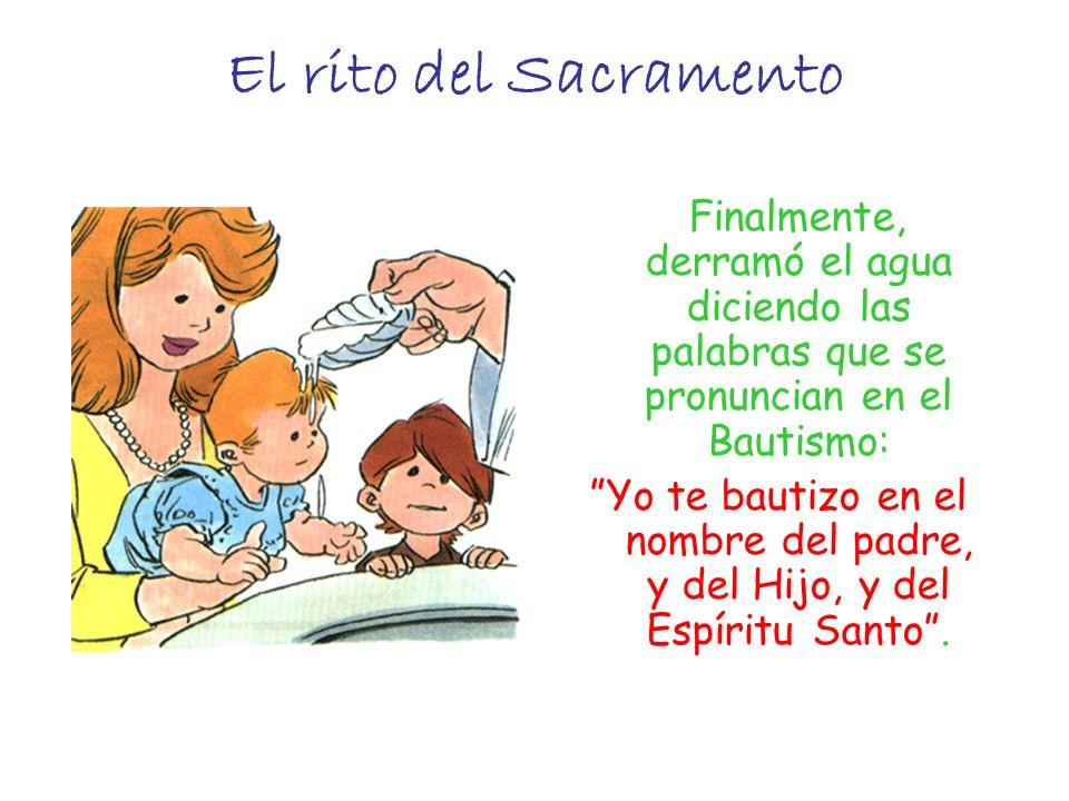 El rito del Sacramento Finalmente, derramó el agua diciendo las palabras que se pronuncian en el Bautismo: Yo te bautizo en el nombre del padre, y del
