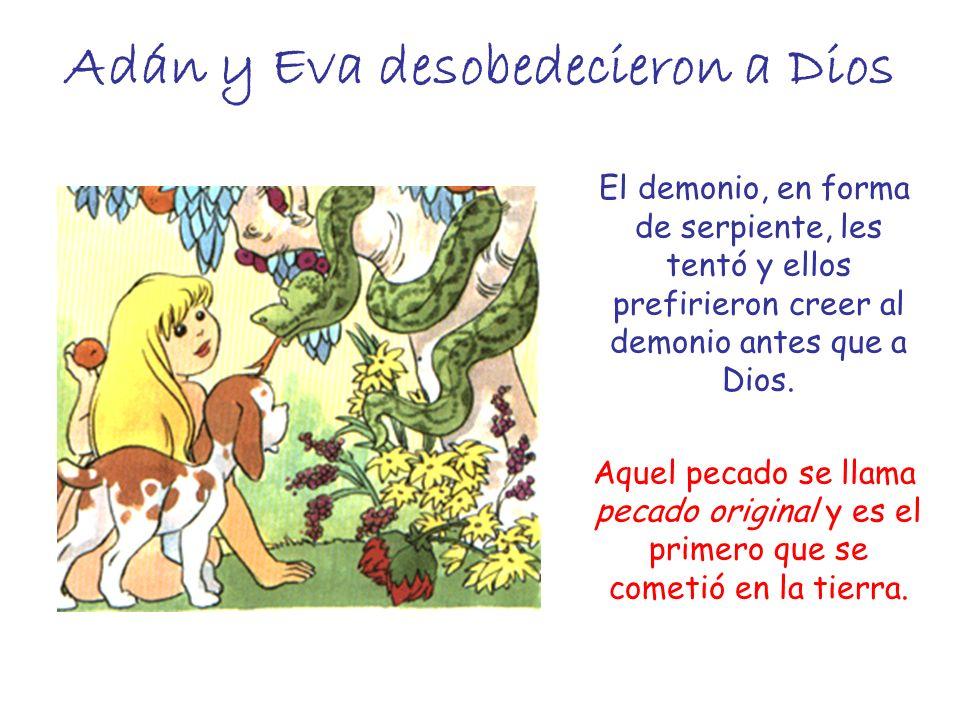Adán y Eva desobedecieron a Dios El demonio, en forma de serpiente, les tentó y ellos prefirieron creer al demonio antes que a Dios. Aquel pecado se l