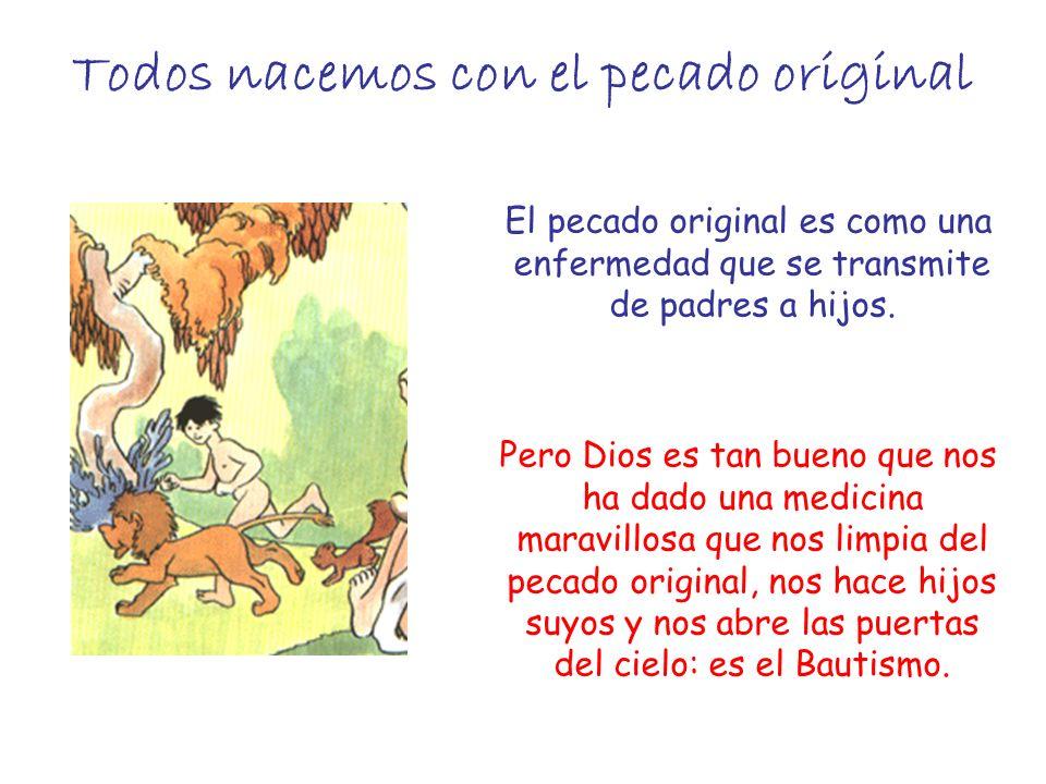 Todos nacemos con el pecado original El pecado original es como una enfermedad que se transmite de padres a hijos. Pero Dios es tan bueno que nos ha d