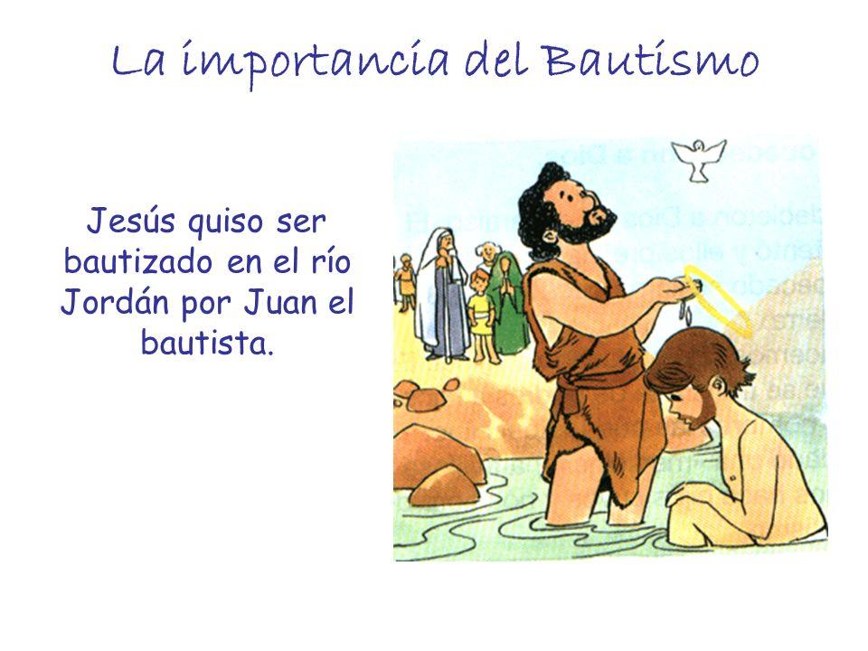 La importancia del Bautismo Jesús quiso ser bautizado en el río Jordán por Juan el bautista.