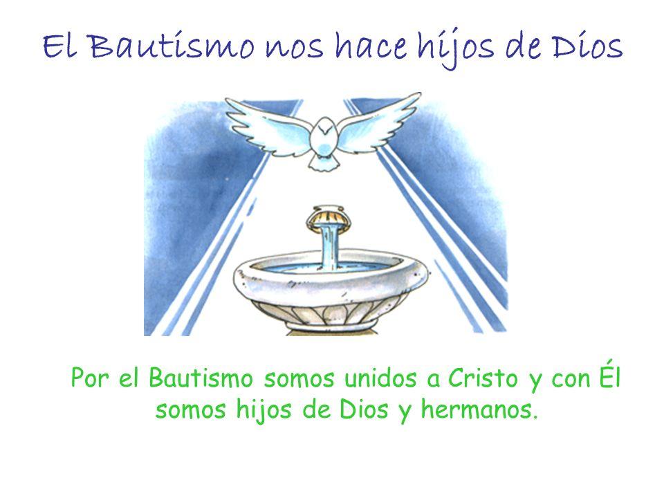El Bautismo nos hace hijos de Dios Por el Bautismo somos unidos a Cristo y con Él somos hijos de Dios y hermanos.