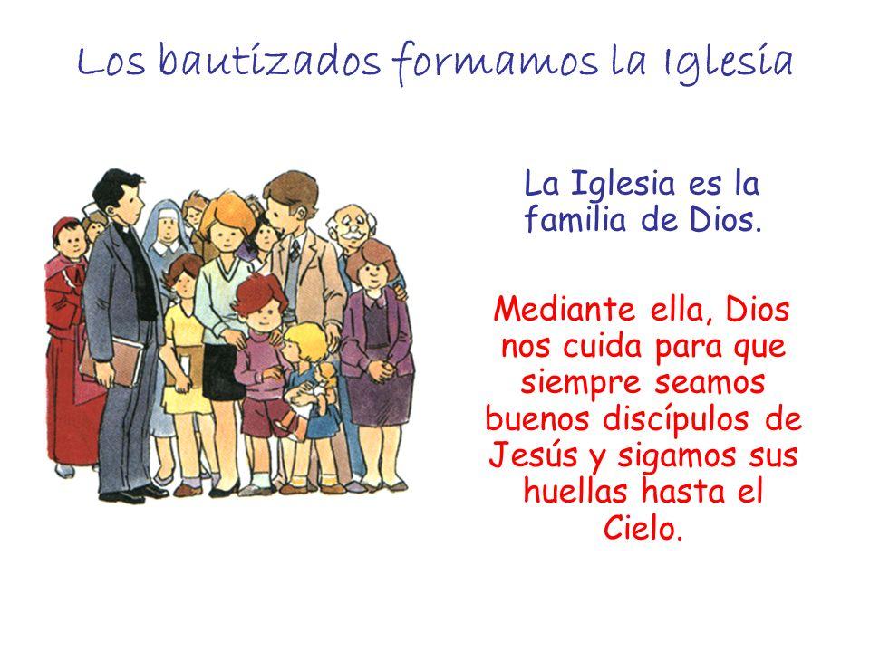 Los bautizados formamos la Iglesia La Iglesia es la familia de Dios. Mediante ella, Dios nos cuida para que siempre seamos buenos discípulos de Jesús