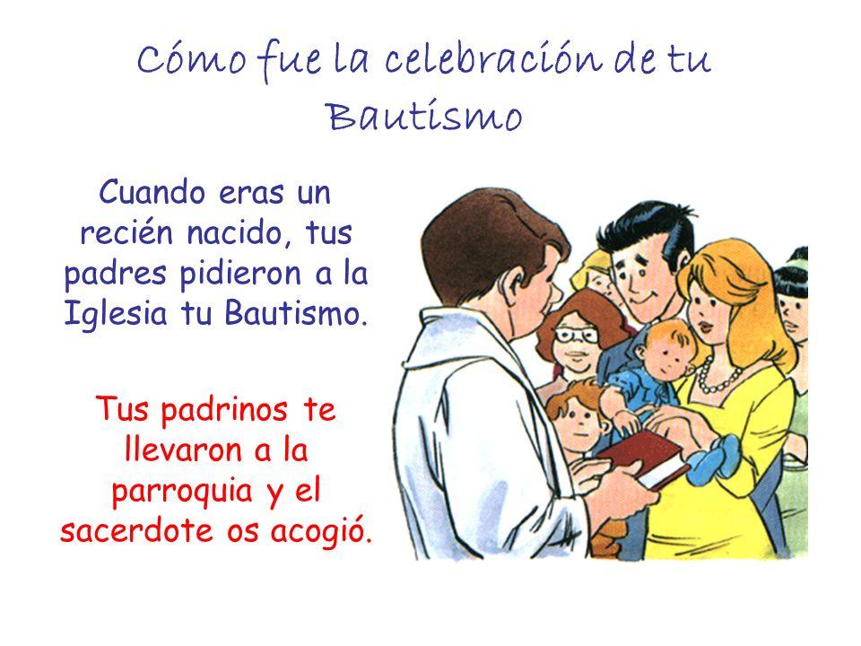 Cómo fue la celebración de tu Bautismo Cuando eras un recién nacido, tus padres pidieron a la Iglesia tu Bautismo. Tus padrinos te llevaron a la parro