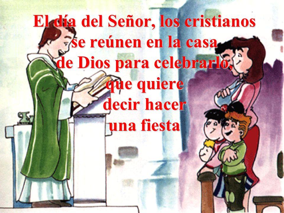 El día del Señor, los cristianos se reúnen en la casa de Dios para celebrarlo, que quiere decir hacer una fiesta