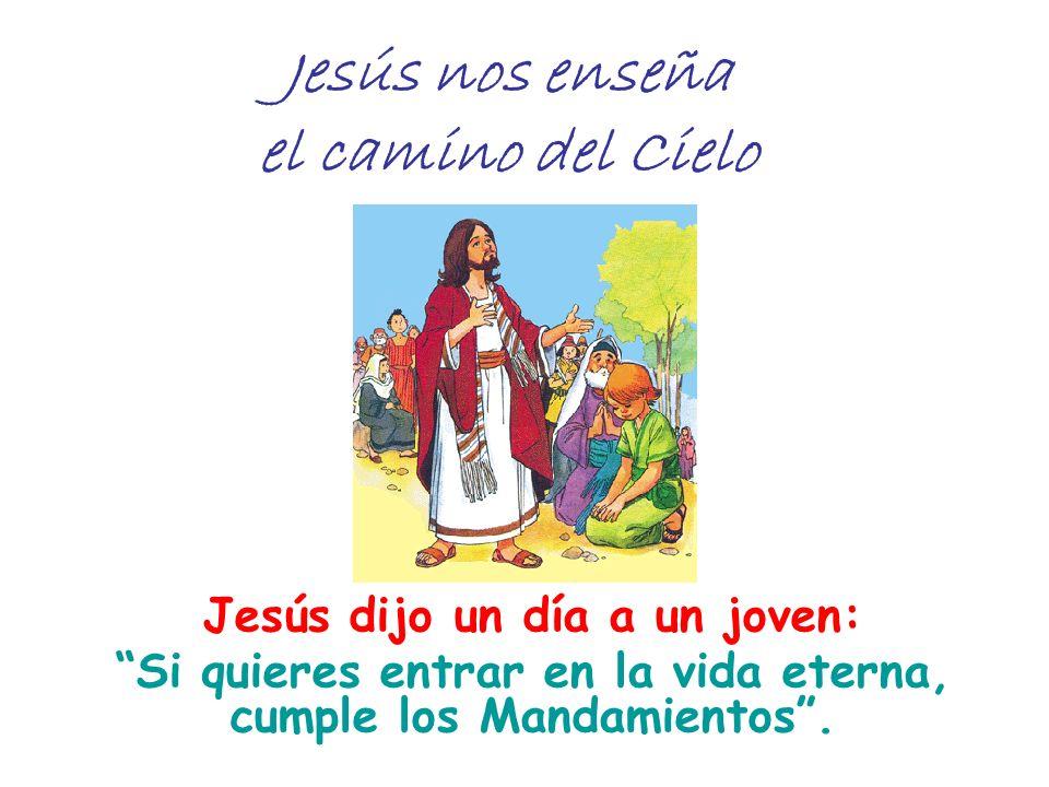 Jesús nos enseña el camino del Cielo Jesús dijo un día a un joven: Si quieres entrar en la vida eterna, cumple los Mandamientos.