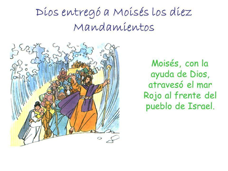 Dios entregó a Moisés los diez Mandamientos Moisés, con la ayuda de Dios, atravesó el mar Rojo al frente del pueblo de Israel.