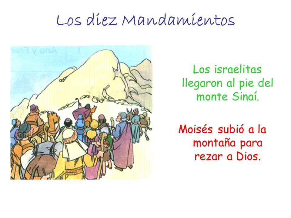 Los diez Mandamientos Los israelitas llegaron al pie del monte Sinaí. Moisés subió a la montaña para rezar a Dios.