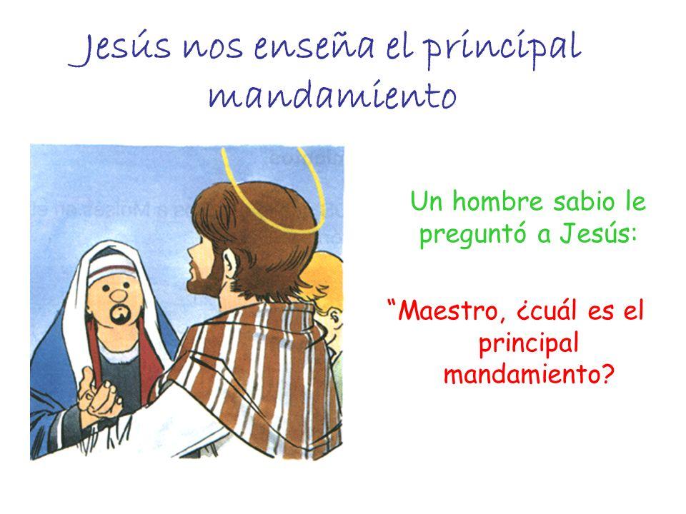 Un hombre sabio le preguntó a Jesús: Maestro, ¿cuál es el principal mandamiento? Jesús nos enseña el principal mandamiento