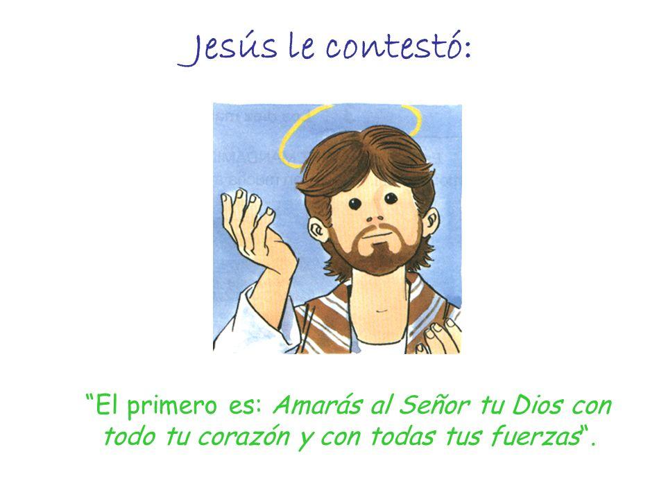 Jesús le contestó: El primero es: Amarás al Señor tu Dios con todo tu corazón y con todas tus fuerzas.