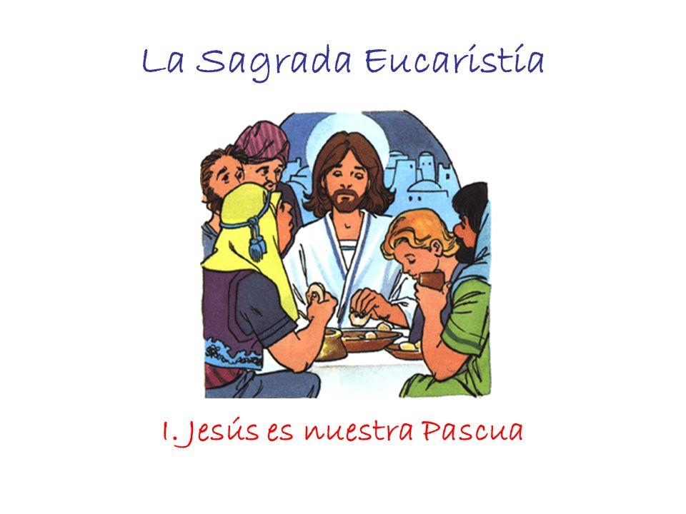 La Sagrada Eucaristía I. Jesús es nuestra Pascua