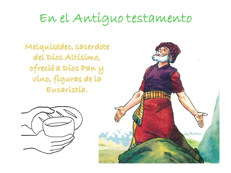 En el Antiguo testamento Melquisedec, sacerdote del Dios Altísimo, ofreció a Dios Pan y vino, figuras de la Eucaristía. Melquisedec, sacerdote del Dio