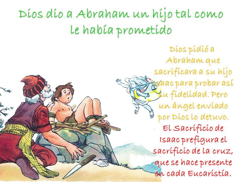 Dios dio a Abraham un hijo tal como le había prometido Dios pidió a Abraham que sacrificara a su hijo Isaac para probar así su fidelidad. Pero un ánge