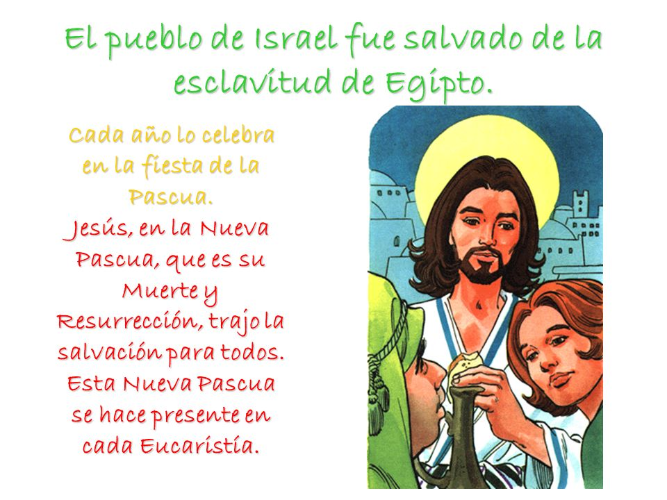 El pueblo de Israel fue salvado de la esclavitud de Egipto. Cada año lo celebra en la fiesta de la Pascua. Jesús, en la Nueva Pascua, que es su Muerte