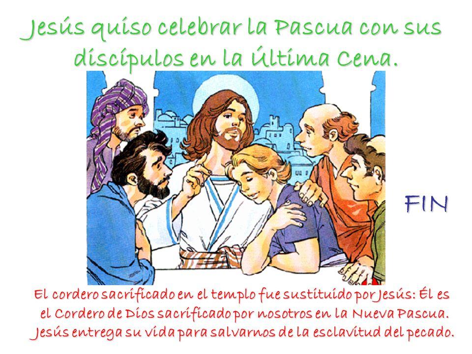 Jesús quiso celebrar la Pascua con sus discípulos en la Última Cena. El cordero sacrificado en el templo fue sustituido por Jesús: Él es el Cordero de